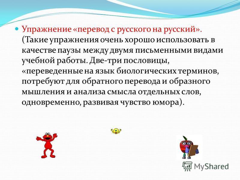 Упражнение «перевод с русского на русский». (Такие упражнения очень хорошо использовать в качестве паузы между двумя письменными видами учебной работы. Две-три пословицы, «переведенные на язык биологических терминов, потребуют для обратного перевода