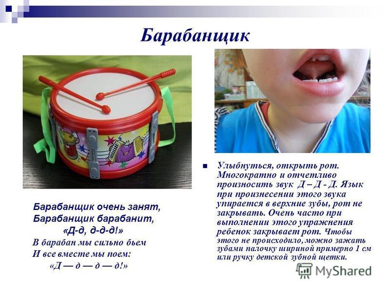 Барабанщик Улыбнуться, открыть рот. Многократно и отчетливо произносить звук Д – Д - Д. Язык при произнесении этого звука упирается в верхние зубы, рот не закрывать. Очень часто при выполнении этого упражнения ребенок закрывает рот. Чтобы этого не пр