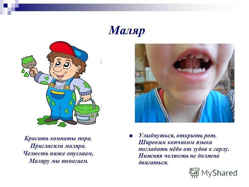 Маляр Улыбнуться, открыть рот. Широким кончиком языка погладить нёбо от зубов к горлу. Нижняя челюсть не должна двигаться. Красить комнаты пора. Пригласили маляра. Челюсть ниже опускаем, Маляру мы помогаем.