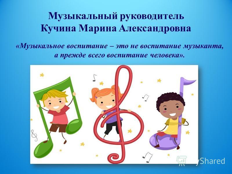 Музыкальный руководитель Кучина Марина Александровна «Музыкальное воспитание – это не воспитание музыканта, а прежде всего воспитание человека».