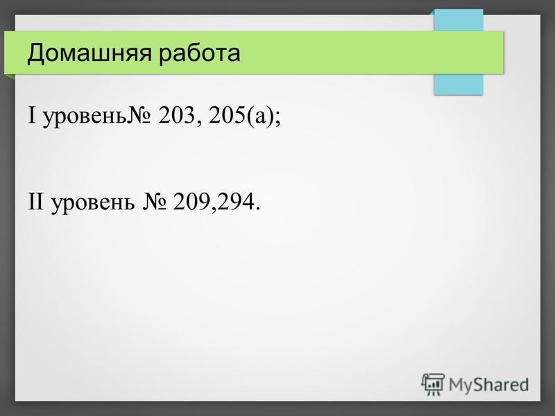 Домашняя работа I уровень 203, 205(а); II уровень 209,294.