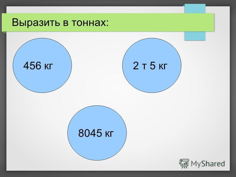 8045 кг 2 т 5 кг 456 кг Выразить в тоннах: