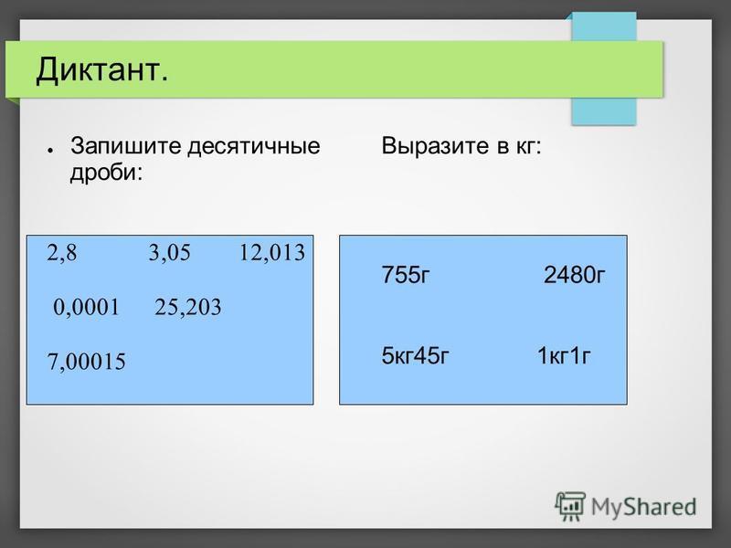 Диктант. Запишите десятичные дроби: 2,8 3,05 12,013 0,0001 25,203 7,00015 Выразите в кг: 755 г 2480 г 5 кг 45 г 1 кг 1 г
