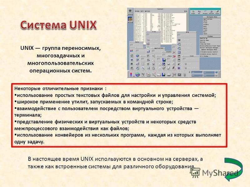UNIX группа переносимых, многозадачных и многопользовательских операционных систем. Некоторые отличительные признаки : использование простых текстовых файлов для настройки и управления системой; широкое применение утилит, запускаемых в командной стро