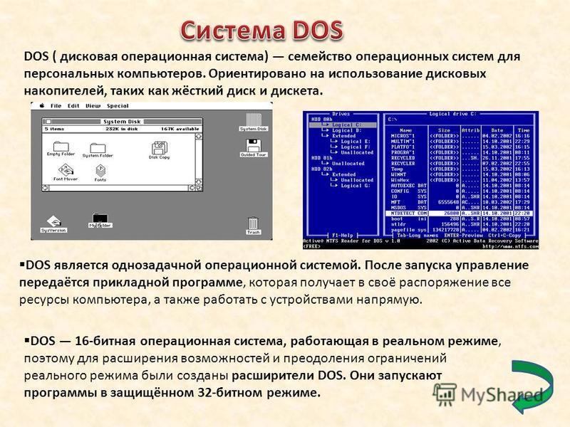 DOS ( дисковая операционная система) семейство операционных систем для персональных компьютеров. Ориентировано на использование дисковых накопителей, таких как жёсткий диск и дискета. DOS является однозадачной операционной системой. После запуска упр