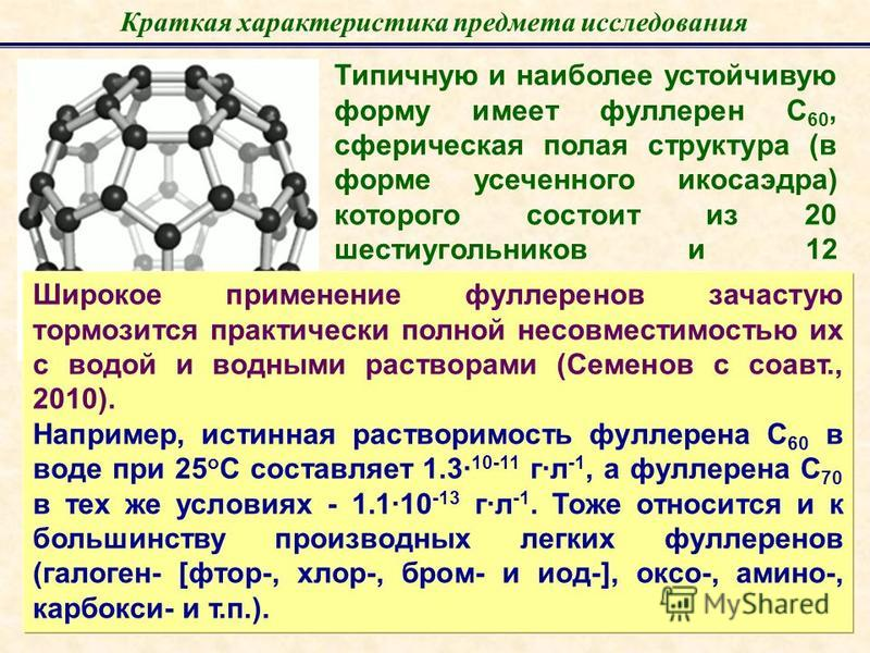 Краткая характеристика предмета исследования Типичную и наиболее устойчивую форму имеет фуллерен С 60, сферическая полая структура (в форме усеченного икосаэдра) которого состоит из 20 шестиугольников и 12 пятиугольников. Средний диаметр сферы – 0,71