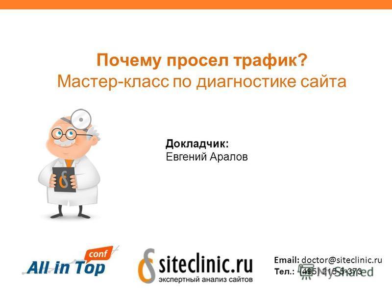 Почему просел травик? Мастер-класс по диагностике сайта Докладчик: Евгений Аралов Email: doctor@siteclinic.ru Тел.: (495) 215-5-373
