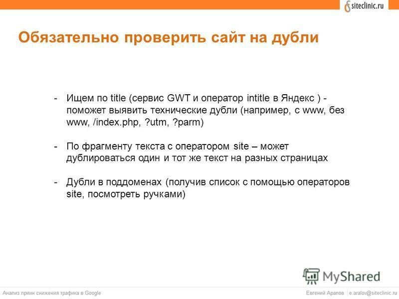 Обязательно проверить сайт на дубли -Ищем по title (сервис GWT и оператор intitle в Яндекс ) - поможет выявить технические дубли (например, с www, без www, /index.php, ?utm, ?parm) -По фрагменту текста с оператором site – может дублироваться один и т