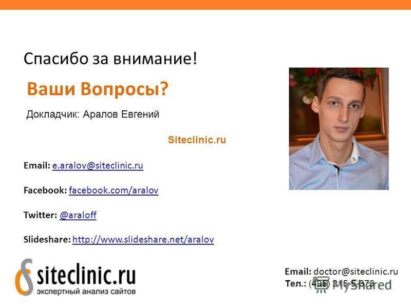 Спасибо за внимание! Ваши Вопросы? Докладчик: Аралов Евгений Siteclinic.ru Email: e.aralov@siteclinic.rue.aralov@siteclinic.ru Facebook: facebook.com/aralovfacebook.com/aralov Twitter: @araloff@araloff Slideshare: http://www.slideshare.net/aralovhttp