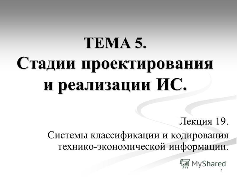 1 ТЕМА 5. Стадии проектирования и реализации ИС. Лекция 19. Системы классификации и кодирования технико-экономической информации.