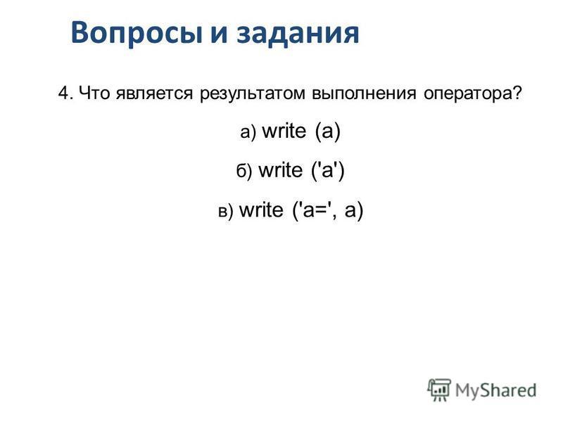 Вопросы и задания 4. Что является результатом выполнения оператора? а) write (a) б) write ('a') в) write ('a=', a)