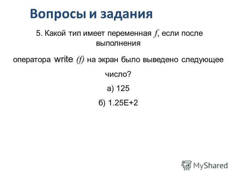 Вопросы и задания 5. Какой тип имеет переменная f, если после выполнения оператора write (f) на экран было выведено следующее число? а) 125 б) 1.25Е+2