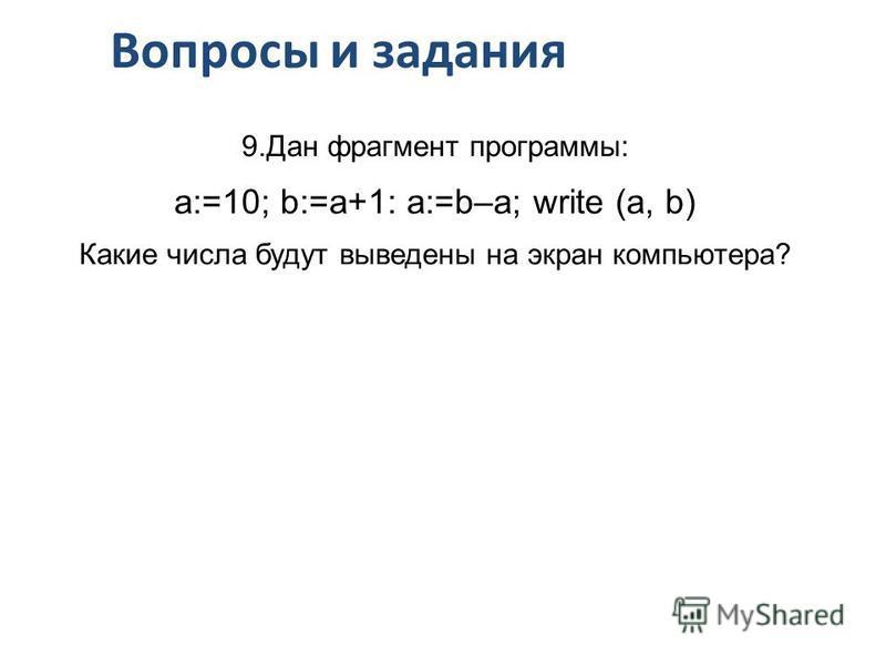 Вопросы и задания 9. Дан фрагмент программы: a:=10; b:=a+1: a:=b–a; write (a, b) Какие числа будут выведены на экран компьютера?