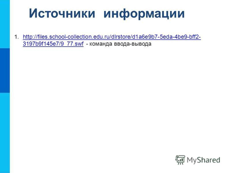 Источники информации 1.http://files.school-collection.edu.ru/dlrstore/d1a6e9b7-5eda-4be9-bff2- 3197b9f145e7/9_77. swf - команда ввода-выводаhttp://files.school-collection.edu.ru/dlrstore/d1a6e9b7-5eda-4be9-bff2- 3197b9f145e7/9_77.swf