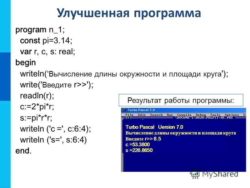 Улучшенная программа program n_1; const pi=3.14; var r, c, s: real; begin writeln( 'Вычисление длины окружности и площади круга '); write(' Введите r>>'); readln(r); c:=2*pi*r; s:=pi*r*r; writeln ('c =', с:6:4); writeln ('s=', s:6:4) end. Результат р