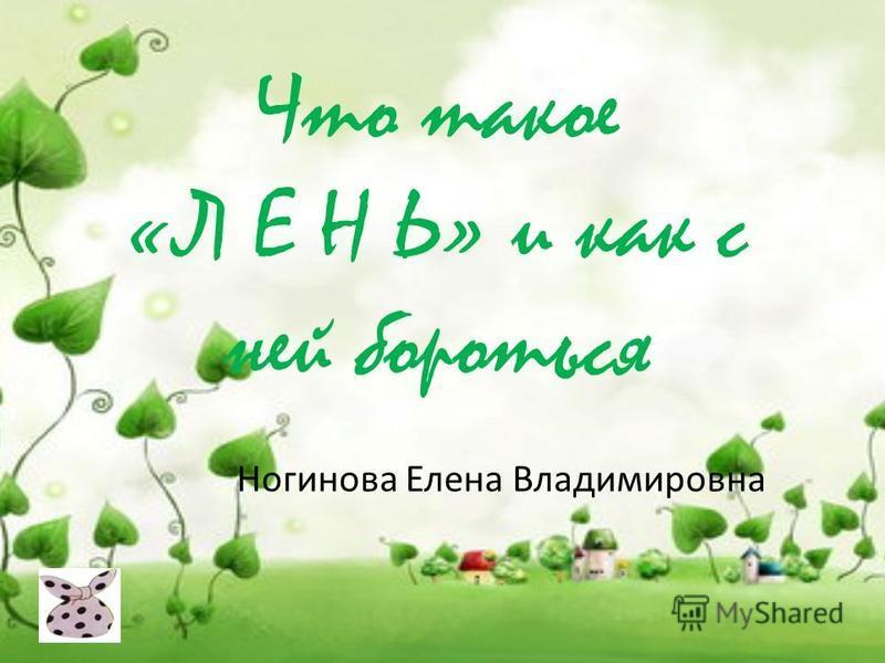 Что такое «Л Е Н Ь» и как с ней бороться Ногинова Елена Владимировна