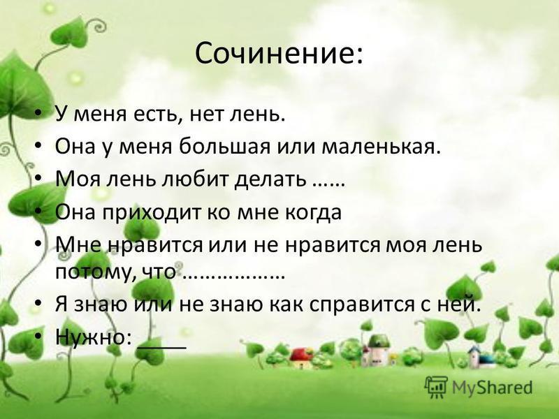 Сочинение: У меня есть, нет лень. Она у меня большая или маленькая. Моя лень любит делать …… Она приходит ко мне когда Мне нравится или не нравится моя лень потому, что ……………… Я знаю или не знаю как справится с ней. Нужно: ____
