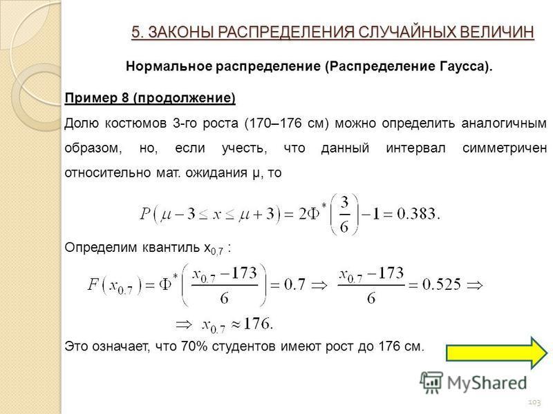 103 5. ЗАКОНЫ РАСПРЕДЕЛЕНИЯ СЛУЧАЙНЫХ ВЕЛИЧИН Нормальное распределение (Распределение Гаусса). Пример 8 (продолжение) Долю костюмов 3-го роста (170–176 см) можно определить аналогичным образом, но, если учесть, что данный интервал симметричен относит