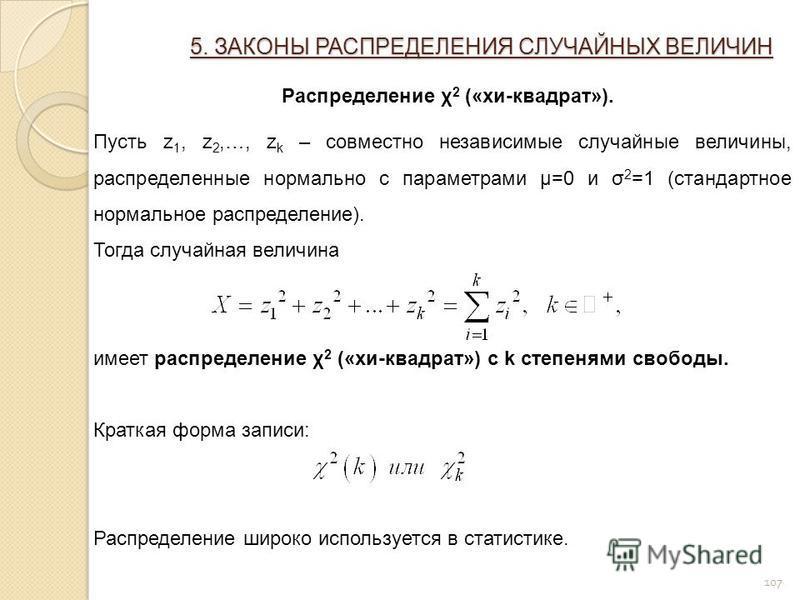 107 5. ЗАКОНЫ РАСПРЕДЕЛЕНИЯ СЛУЧАЙНЫХ ВЕЛИЧИН Распределение χ 2 («хи-квадрат»). Пусть z 1, z 2,…, z k – совместно независимые случайные величины, распределенные нормально с параметрами μ=0 и σ 2 =1 (стандартное нормальное распределение). Тогда случай