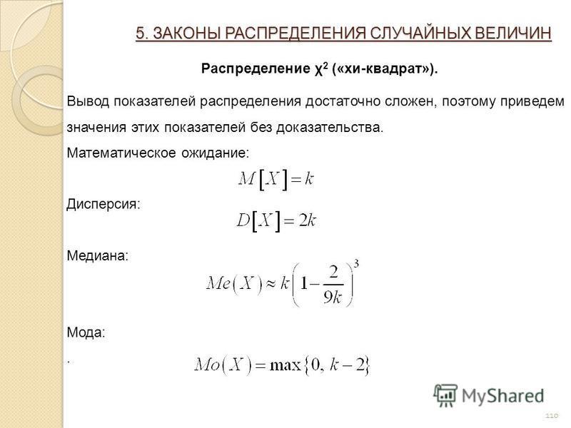110 5. ЗАКОНЫ РАСПРЕДЕЛЕНИЯ СЛУЧАЙНЫХ ВЕЛИЧИН Распределение χ 2 («хи-квадрат»). Вывод показателей распределения достаточно сложен, поэтому приведем значения этих показателей без доказательства. Математическое ожидание: Дисперсия: Медиана: Мода:.