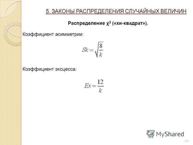 111 5. ЗАКОНЫ РАСПРЕДЕЛЕНИЯ СЛУЧАЙНЫХ ВЕЛИЧИН Распределение χ 2 («хи-квадрат»). Коэффициент асимметрии: Коэффициент эксцесса: