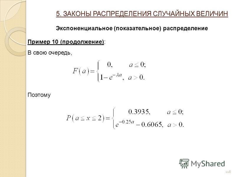 116 5. ЗАКОНЫ РАСПРЕДЕЛЕНИЯ СЛУЧАЙНЫХ ВЕЛИЧИН Экспоненциальное (показательное) распределение Пример 10 (продолжение): В свою очередь, Поэтому