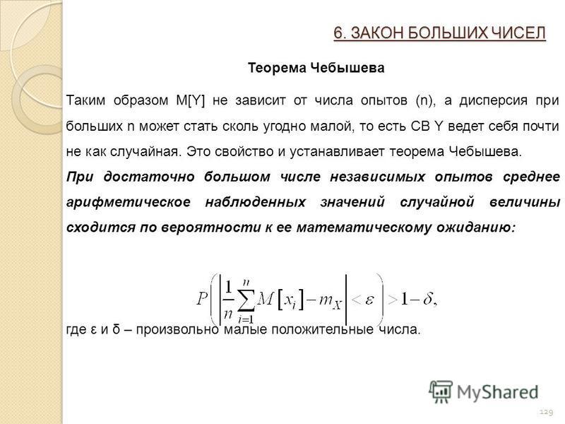 129 6. ЗАКОН БОЛЬШИХ ЧИСЕЛ Теорема Чебышева Таким образом M[Y] не зависит от числа опытов (n), а дисперсия при больших n может стать сколь угодно малой, то есть СВ Y ведет себя почти не как случайная. Это свойство и устанавливает теорема Чебышева. Пр