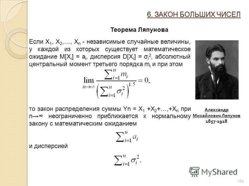 134 6. ЗАКОН БОЛЬШИХ ЧИСЕЛ Теорема Ляпунова Если X 1, X 2,…, X n - независимые случайные величины, у каждой из которых существует математическое ожидание M[X i ] = a i, дисперсия D[X i ] = σ i 2, абсолютный центральный момент третьего порядка m i и п