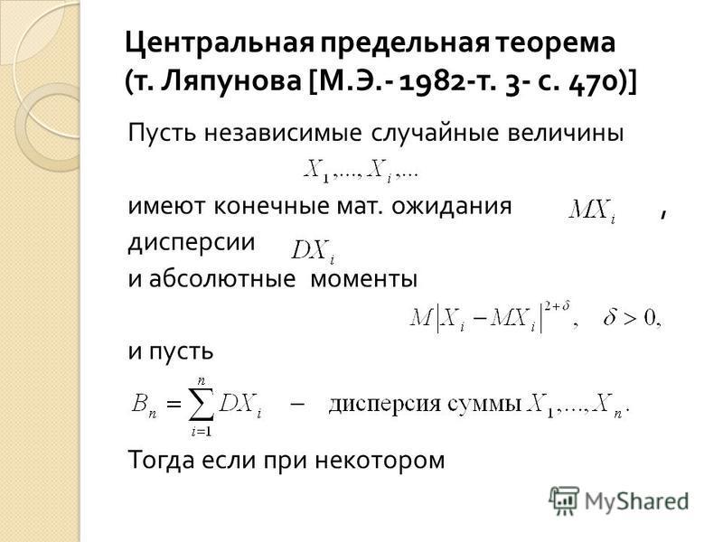 Центральная предельная теорема ( т. Ляпунова [М. Э.- 1982- т. 3- с. 470) ] Пусть независимые случайные величины имеют конечные мат. ожидания, дисперсии и абсолютные моменты и пусть Тогда если при некотором