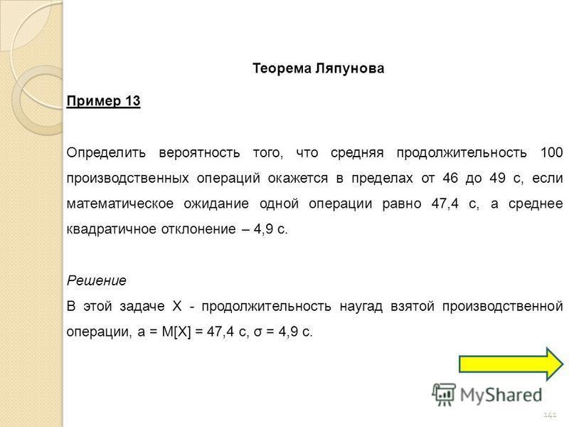 141 Теорема Ляпунова Пример 13 Определить вероятность того, что средняя продолжительность 100 производственных операций окажется в пределах от 46 до 49 с, если математическое ожидание одной операции равно 47,4 с, а среднее квадратичное отклонение – 4