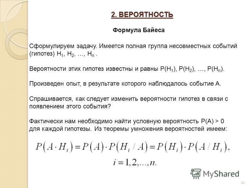 2. ВЕРОЯТНОСТЬ 21 Формула Байеса Сформулируем задачу. Имеется полная группа несовместных событий (гипотез) H 1, H 2, …, H n. Вероятности этих гипотез известны и равны P(H 1 ), P(H 2 ), …, P(H n ). Произведен опыт, в результате которого наблюдалось со
