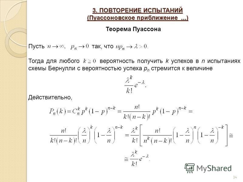 3. ПОВТОРЕНИЕ ИСПЫТАНИЙ (Пуассоновское приближение,,,) 34 Теорема Пуассона Пусть так, что Тогда для любого вероятность получить k успехов в n испытаниях схемы Бернулли с вероятностью успеха p n стремится к величине Действительно,