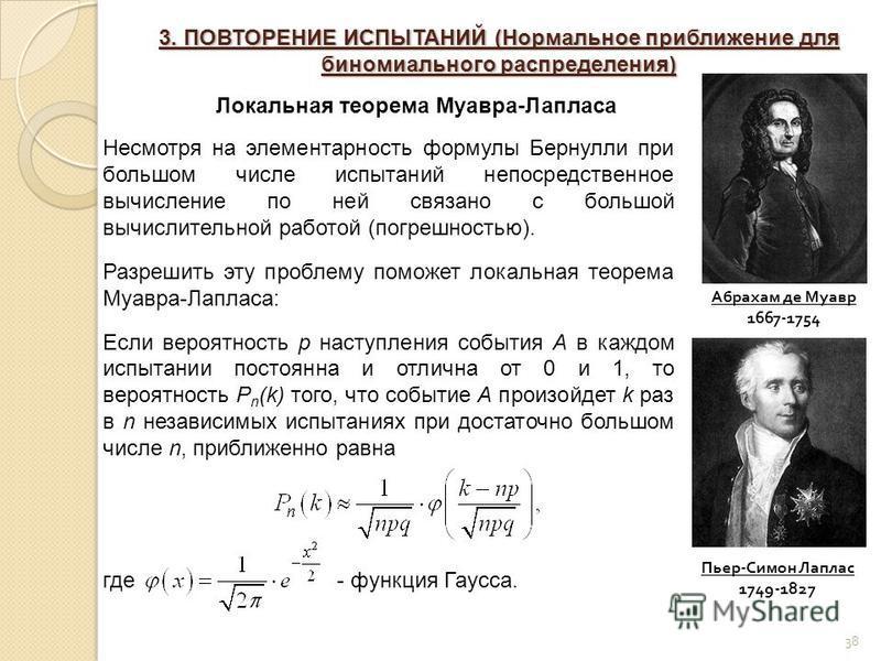 38 Абрахам де Муавр 1667-1754 Пьер-Симон Лаплас 1749-1827 3. ПОВТОРЕНИЕ ИСПЫТАНИЙ (Нормальное приближение для биномиального распределения) Локальная теорема Муавра-Лапласа Несмотря на элементарность формулы Бернулли при большом числе испытаний непоср