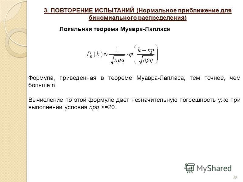 39 3. ПОВТОРЕНИЕ ИСПЫТАНИЙ (Нормальное приближение для биномиального распределения) Локальная теорема Муавра-Лапласа Формула, приведенная в теореме Муавра-Лапласа, тем точнее, чем больше n. Вычисление по этой формуле дает незначительную погрешность у