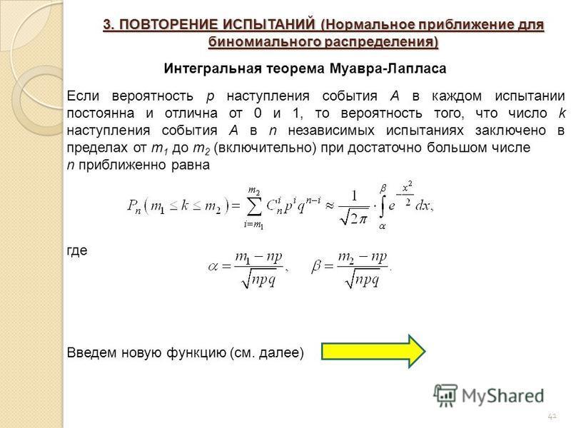41 3. ПОВТОРЕНИЕ ИСПЫТАНИЙ (Нормальное приближение для биномиального распределения) Интегральная теорема Муавра-Лапласа Если вероятность p наступления события A в каждом испытании постоянна и отлична от 0 и 1, то вероятность того, что число k наступл