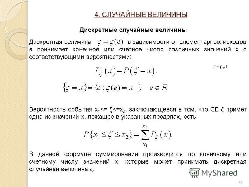 45 4. СЛУЧАЙНЫЕ ВЕЛИЧИНЫ Дискретные случайные величины Дискретная величина в зависимости от элементарных исходов e принимает конечное или счетное число различных значений x с соответствующими вероятностями: Вероятность события x 1 <= ζ<=x 2, заключаю