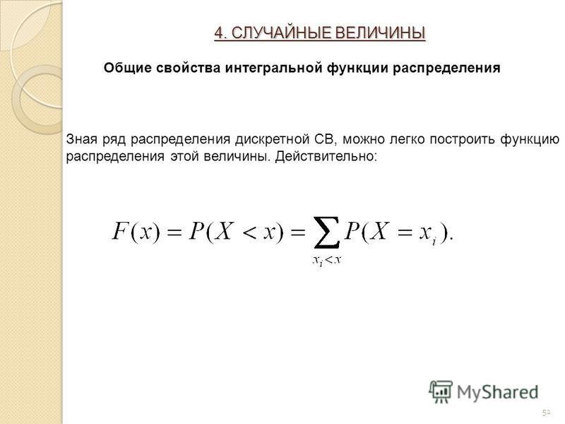 51 Зная ряд распределения дискретной СВ, можно легко построить функцию распределения этой величины. Действительно: Общие свойства интегральной функции распределения 4. СЛУЧАЙНЫЕ ВЕЛИЧИНЫ