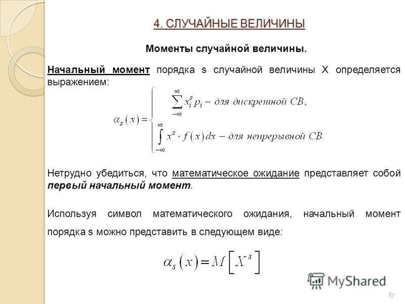 67 Начальный момент порядка s случайной величины Х определяется выражением: Нетрудно убедиться, что математическое ожидание представляет собой первый начальный момент. Используя символ математического ожидания, начальный момент порядка s можно предст