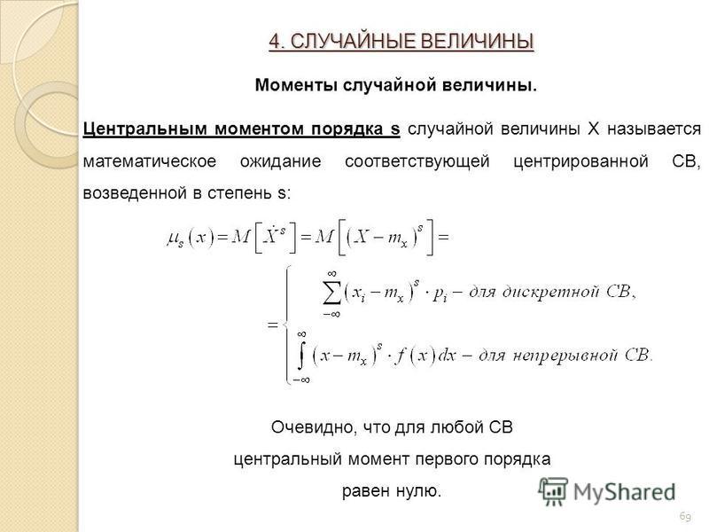 69 Центральным моментом порядка s случайной величины X называется математическое ожидание соответствующей центрированной СВ, возведенной в степень s: Очевидно, что для любой СВ центральный момент первого порядка равен нулю. 4. СЛУЧАЙНЫЕ ВЕЛИЧИНЫ Моме