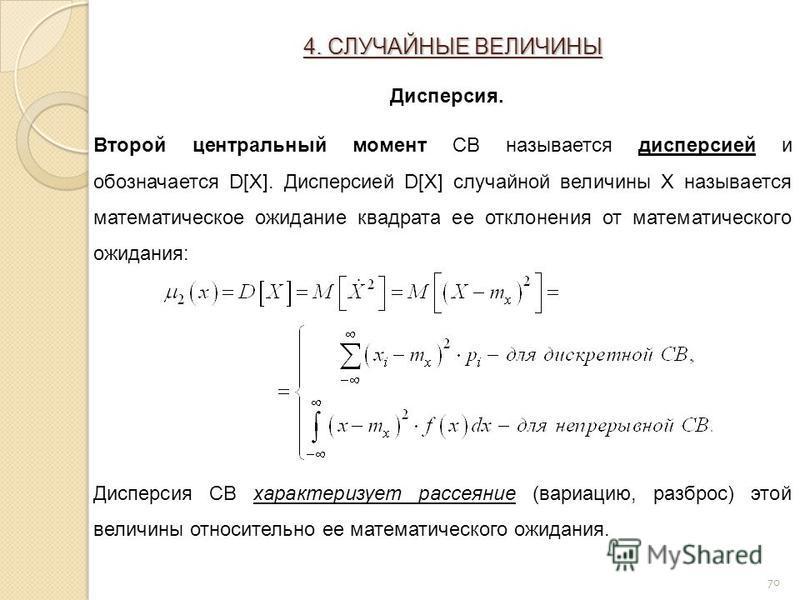 70 Второй центральный момент СВ называется дисперсией и обозначается D[X]. Дисперсией D[X] случайной величины X называется математическое ожидание квадрата ее отклонения от математического ожидания: Дисперсия СВ характеризует рассеяние (вариацию, раз