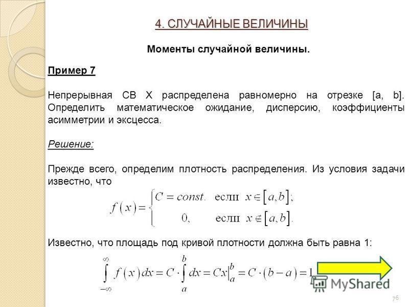 76 Пример 7 Непрерывная СВ Х распределена равномерно на отрезке [a, b]. Определить математическое ожидание, дисперсию, коэффициенты асимметрии и эксцесса. Решение: Прежде всего, определим плотность распределения. Из условия задачи известно, что Извес