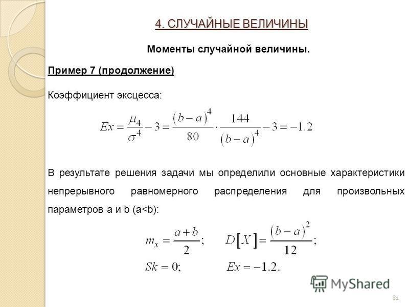 81 Пример 7 (продолжение) Коэффициент эксцесса: В результате решения задачи мы определили основные характеристики непрерывного равномерного распределения для произвольных параметров a и b (a<b): 4. СЛУЧАЙНЫЕ ВЕЛИЧИНЫ Моменты случайной величины.