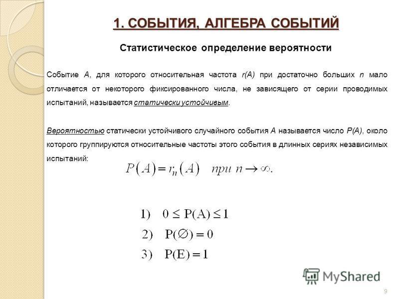 1. СОБЫТИЯ, АЛГЕБРА СОБЫТИЙ Статистическое определение вероятности Событие A, для которого относительная частота r(A) при достаточно больших n мало отличается от некоторого фиксированного числа, не зависящего от серии проводимых испытаний, называется