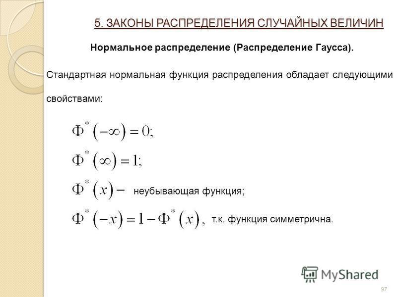 97 5. ЗАКОНЫ РАСПРЕДЕЛЕНИЯ СЛУЧАЙНЫХ ВЕЛИЧИН Нормальное распределение (Распределение Гаусса). Стандартная нормальная функция распределения обладает следующими свойствами: неубывающая функция; т.к. функция симметрична.