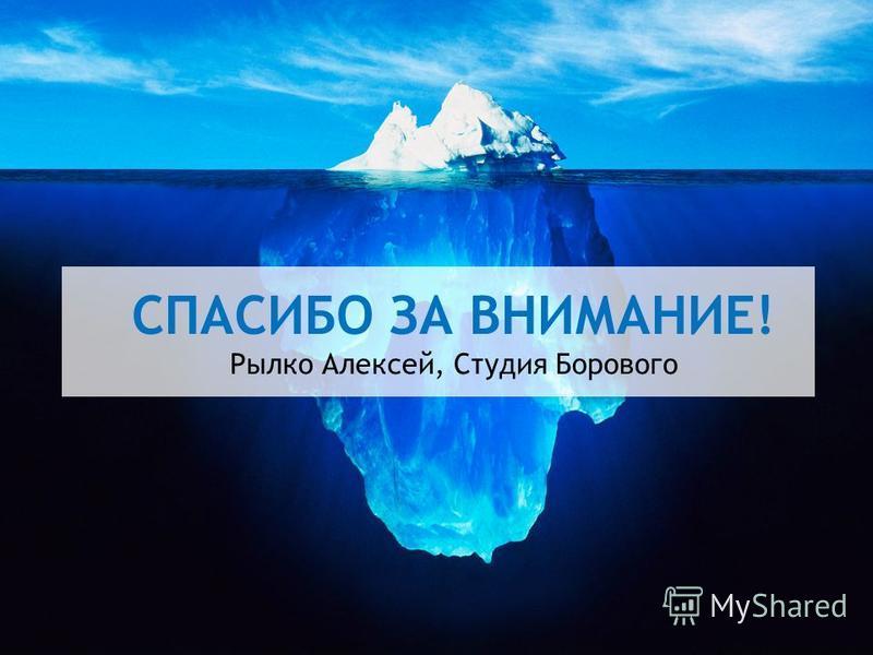 СПАСИБО ЗА ВНИМАНИЕ! Рылко Алексей, Студия Борового