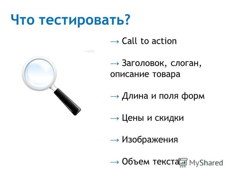 Что тестировать? Call to action Заголовок, слоган, описание товара Длина и поля форм Цены и скидки Изображения Объем текста