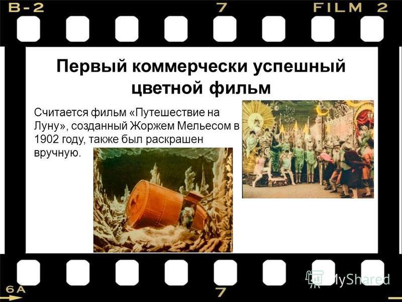 Считается фильм «Путешествие на Луну», созданный Жоржем Мельесом в 1902 году, также был раскрашен вручную. Первый коммерчески успешный цветной фильм