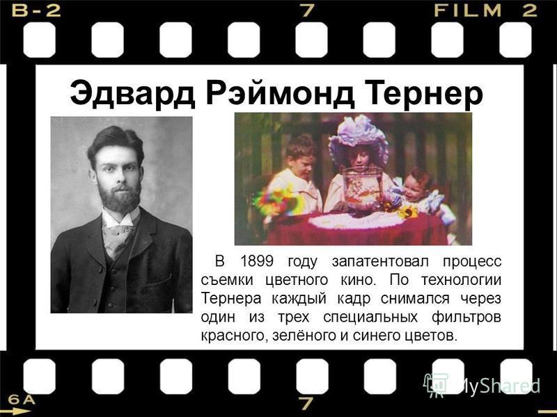 Эдвард Рэймонд Тернер В 1899 году запатентовал процесс съемки цветного кино. По технологии Тернера каждый кадр снимался через один из трех специальных фильтров красного, зелёного и синего цветов.
