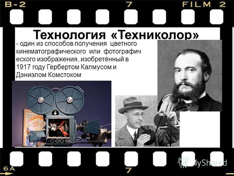 Технология «Техниколор» - один из способов получения цветного кинематографического или фотографического изображения, изобретённый в 1917 году Гербертом Калмусом и Дэниэлом Комстоком