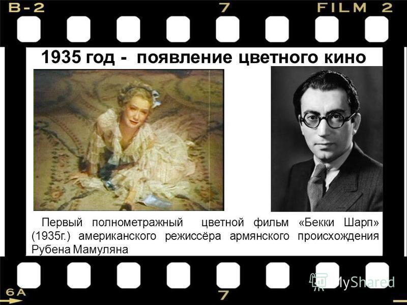 1935 год - появление цветного кино Первый полнометражный цветной фильм «Бекки Шарп» (1935 г.) американского режиссёра армянского происхождения Рубена Мамуляна